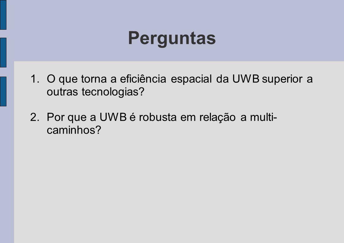 Perguntas 1.O que torna a eficiência espacial da UWB superior a outras tecnologias? 2.Por que a UWB é robusta em relação a multi- caminhos?