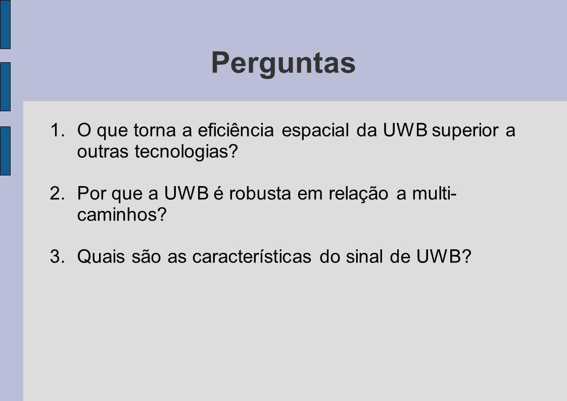 Perguntas 1.O que torna a eficiência espacial da UWB superior a outras tecnologias? 2.Por que a UWB é robusta em relação a multi- caminhos? 3.Quais sã
