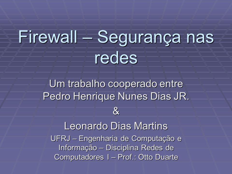 Firewall – Segurança nas redes Um trabalho cooperado entre Pedro Henrique Nunes Dias JR. & Leonardo Dias Martins UFRJ – Engenharia de Computação e Inf