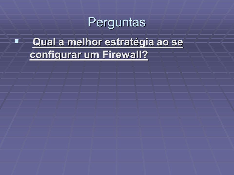 Perguntas Qual a melhor estratégia ao se configurar um Firewall? Qual a melhor estratégia ao se configurar um Firewall?