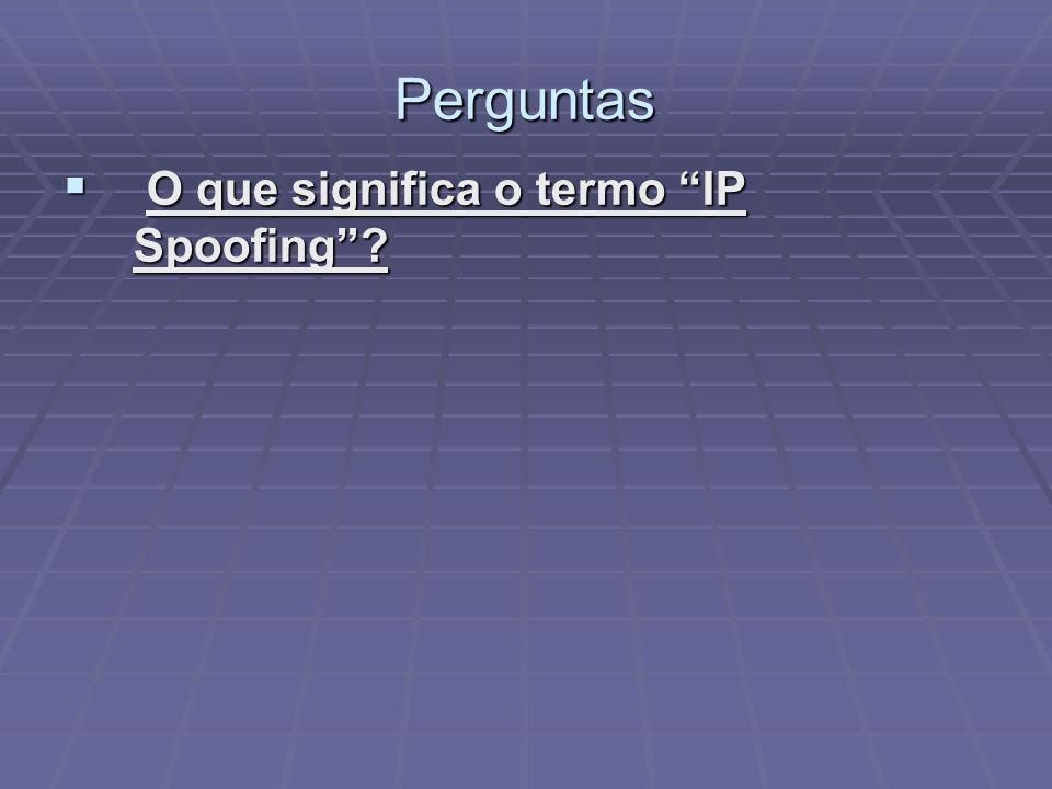 Perguntas O que significa o termo IP Spoofing? O que significa o termo IP Spoofing?