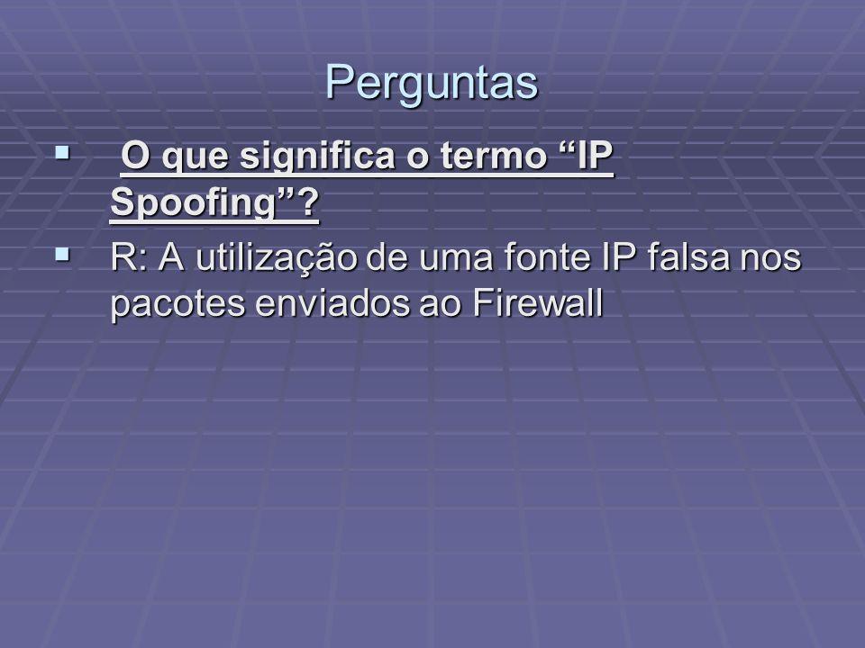 Perguntas R: A utilização de uma fonte IP falsa nos pacotes enviados ao Firewall R: A utilização de uma fonte IP falsa nos pacotes enviados ao Firewal