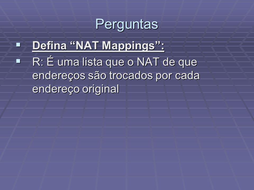 Perguntas R: É uma lista que o NAT de que endereços são trocados por cada endereço original R: É uma lista que o NAT de que endereços são trocados por