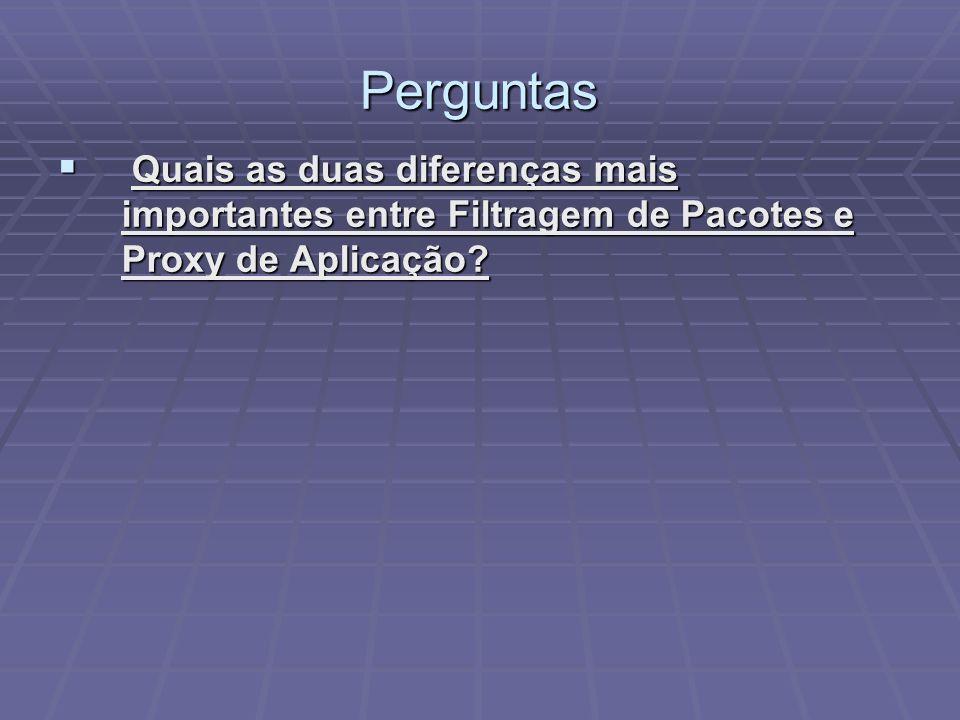 Perguntas Quais as duas diferenças mais importantes entre Filtragem de Pacotes e Proxy de Aplicação? Quais as duas diferenças mais importantes entre F