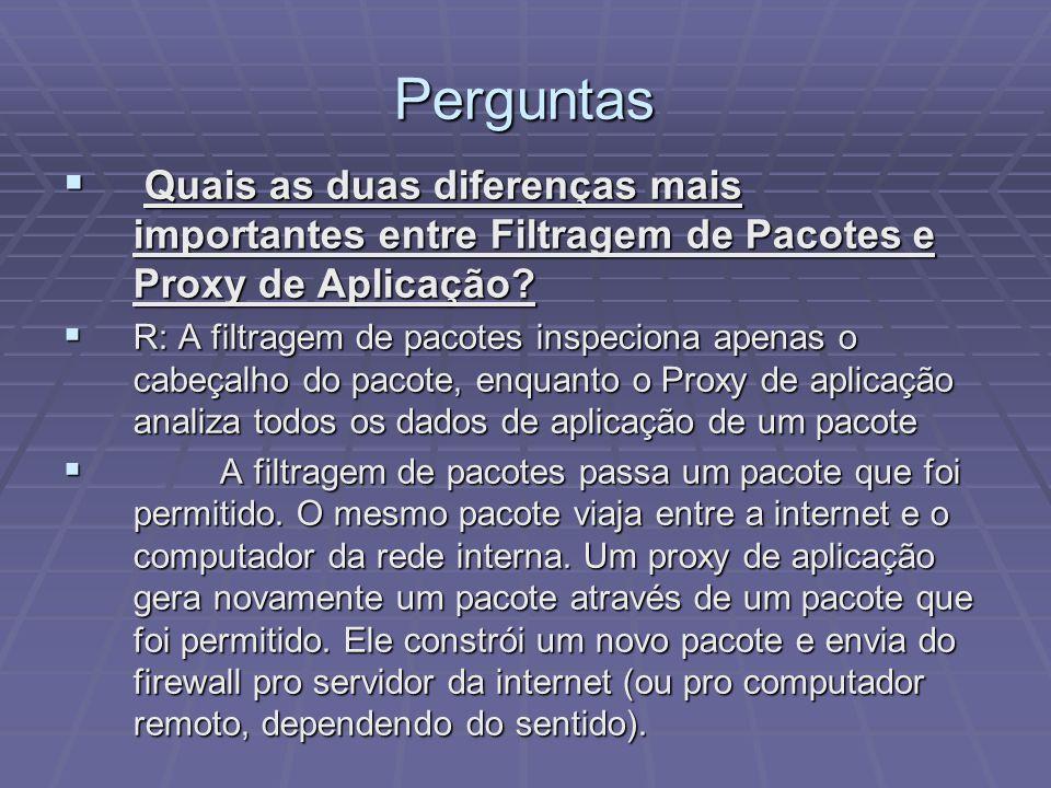 Perguntas R: A filtragem de pacotes inspeciona apenas o cabeçalho do pacote, enquanto o Proxy de aplicação analiza todos os dados de aplicação de um p