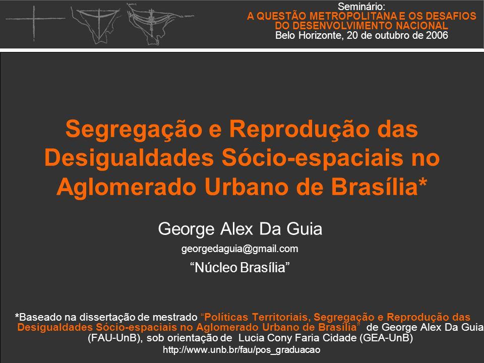 *Baseado na dissertação de mestrado Políticas Territoriais, Segregação e Reprodução das Desigualdades Sócio-espaciais no Aglomerado Urbano de Brasília de George Alex Da Guia (FAU-UnB), sob orientação de Lucia Cony Faria Cidade (GEA-UnB) http://www.unb.br/fau/pos_graduacao Seminário: A QUESTÃO METROPOLITANA E OS DESAFIOS DO DESENVOLVIMENTO NACIONAL Belo Horizonte, 20 de outubro de 2006 George Alex Da Guia georgedaguia@gmail.com Núcleo Brasília Segregação e Reprodução das Desigualdades Sócio-espaciais no Aglomerado Urbano de Brasília*