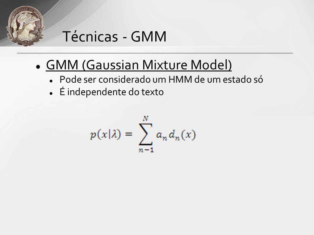 GMM (Gaussian Mixture Model) Pode ser considerado um HMM de um estado só É independente do texto Técnicas - GMM