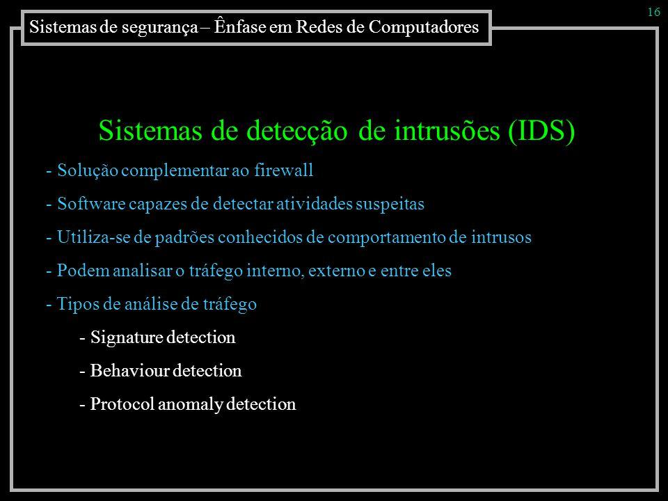 Sistemas de segurança – Ênfase em Redes de Computadores 16 Sistemas de detecção de intrusões (IDS) - Solução complementar ao firewall - Software capaz