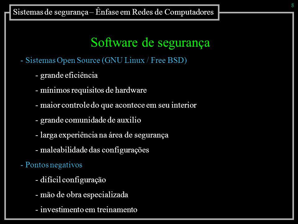 Sistemas de segurança – Ênfase em Redes de Computadores 8 Software de segurança - Sistemas Open Source (GNU Linux / Free BSD) - grande eficiência - mí