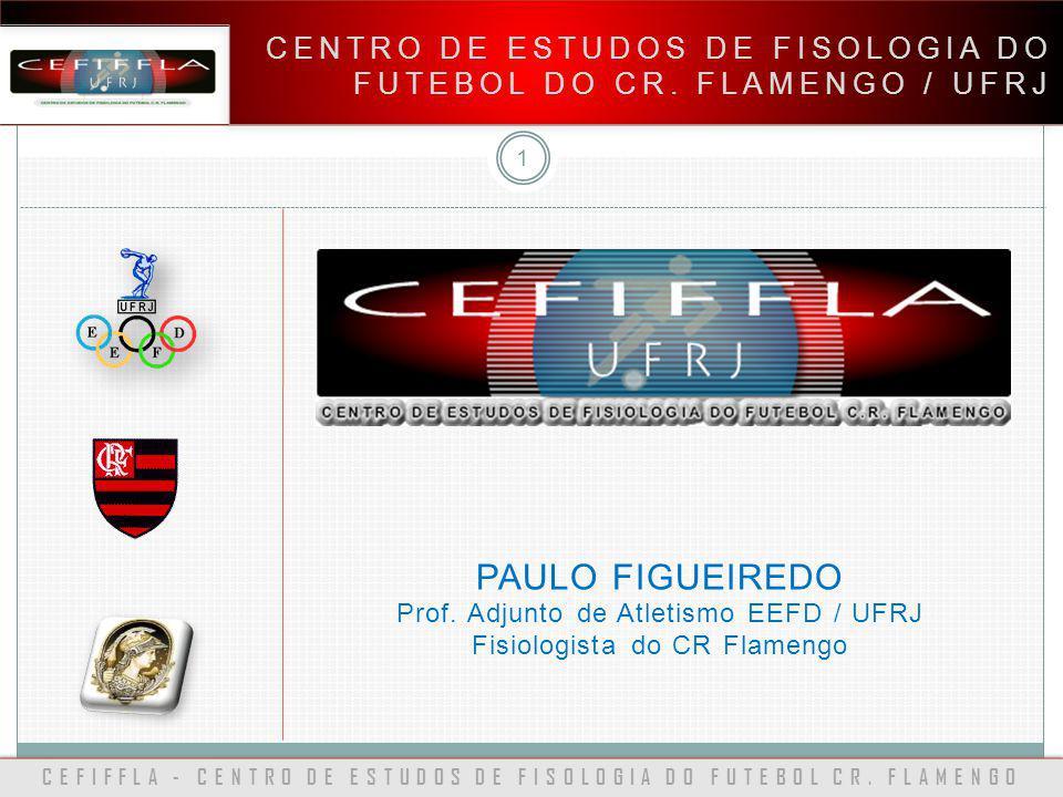 CEFIFFLA - CENTRO DE ESTUDOS DE FISOLOGIA DO FUTEBOL CR. FLAMENGO CENTRO DE ESTUDOS DE FISOLOGIA DO FUTEBOL DO CR. FLAMENGO / UFRJ 1 PAULO FIGUEIREDO