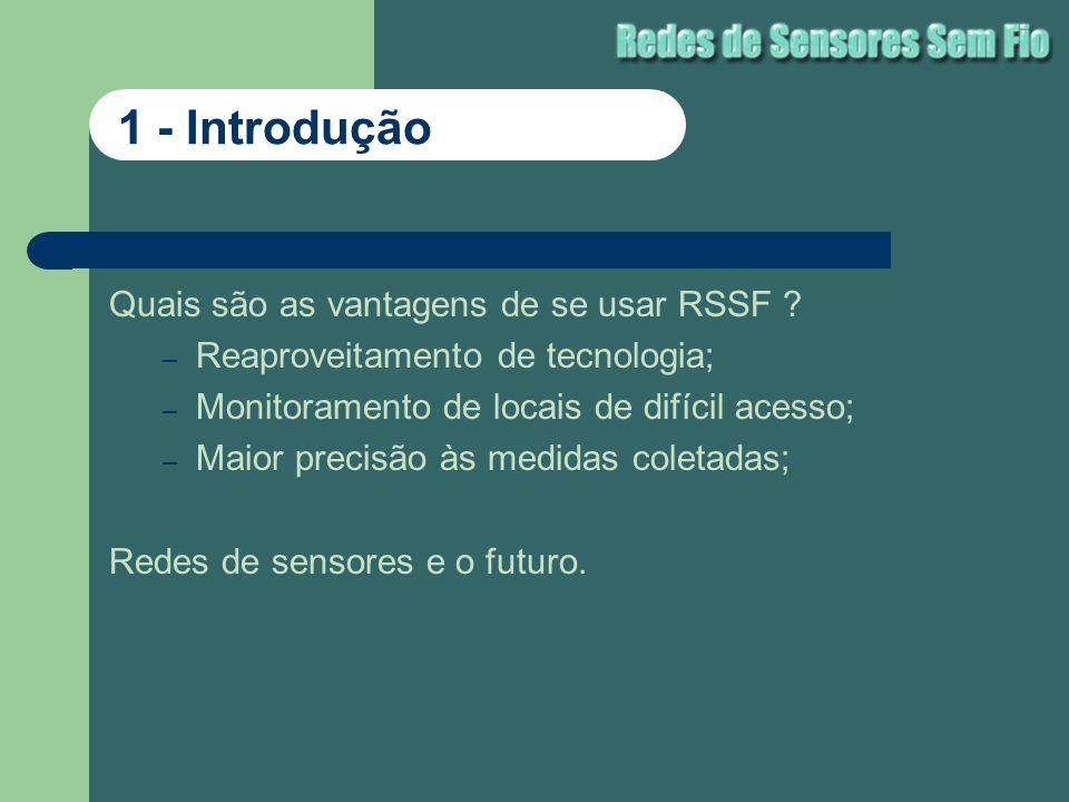 Quais são as vantagens de se usar RSSF ? – Reaproveitamento de tecnologia; – Monitoramento de locais de difícil acesso; – Maior precisão às medidas co