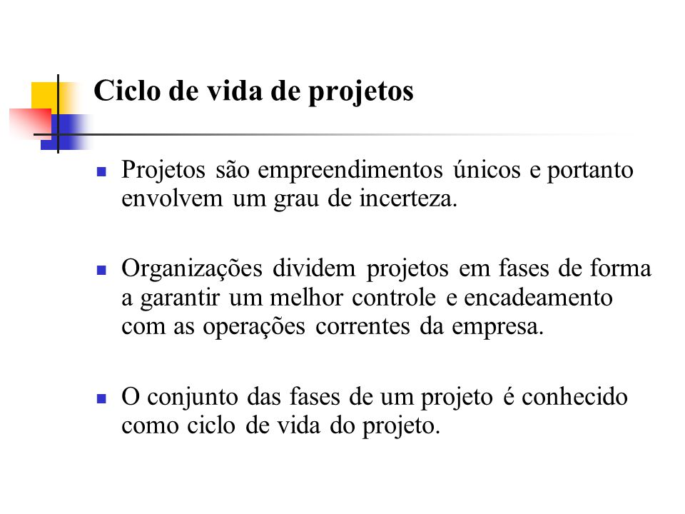 Ciclo de vida de projetos Projetos são empreendimentos únicos e portanto envolvem um grau de incerteza. Organizações dividem projetos em fases de form