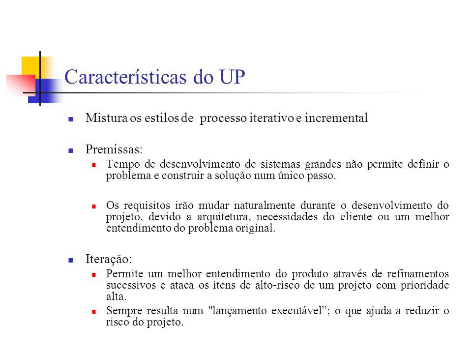 Características do UP Mistura os estilos de processo iterativo e incremental Premissas: Tempo de desenvolvimento de sistemas grandes não permite defin