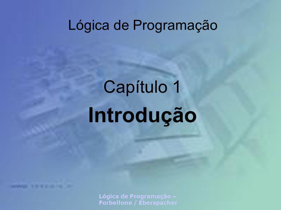 Lógica de Programação – Forbellone / Eberspacher – Capítulo 1 Introdução Neste capítulo Introdução à Lógica de Programação Algoritmizando a Lógica Conceitos e Exemplos de Algoritmos Noções de Fluxo de Controle