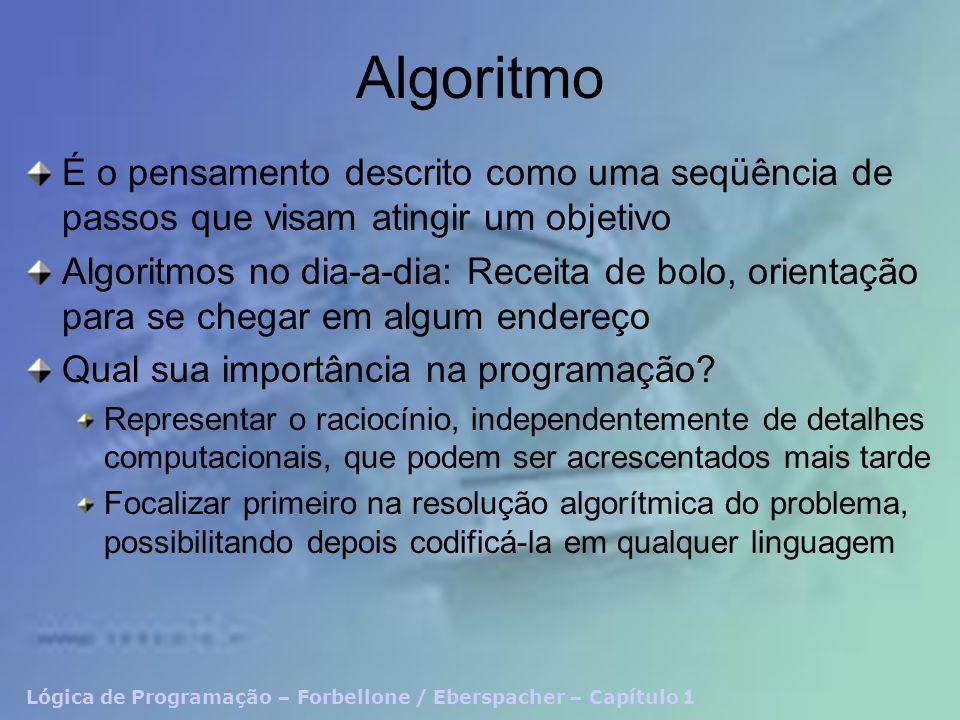 Lógica de Programação – Forbellone / Eberspacher – Capítulo 1 Algoritmo É o pensamento descrito como uma seqüência de passos que visam atingir um objetivo Algoritmos no dia-a-dia: Receita de bolo, orientação para se chegar em algum endereço Qual sua importância na programação.