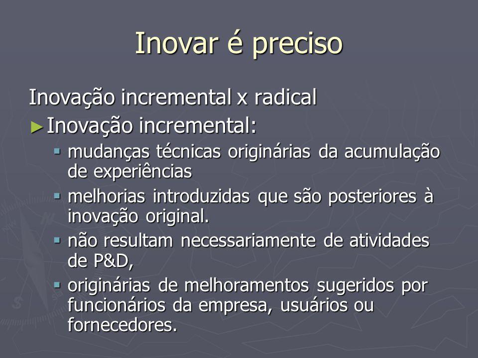 Inovar é preciso Inovação incremental x radical Inovação incremental: Inovação incremental: mudanças técnicas originárias da acumulação de experiências mudanças técnicas originárias da acumulação de experiências melhorias introduzidas que são posteriores à inovação original.