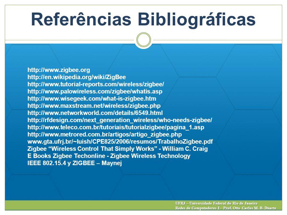 Referências Bibliográficas UFRJ – Universidade Federal do Rio de Janeiro Redes de Computadores I – Prof. Otto Carlos M. B. Duarte http://www.zigbee.or