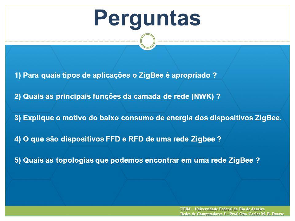 Perguntas 1) Para quais tipos de aplicações o ZigBee é apropriado ? 2) Quais as principais funções da camada de rede (NWK) ? 3) Explique o motivo do b