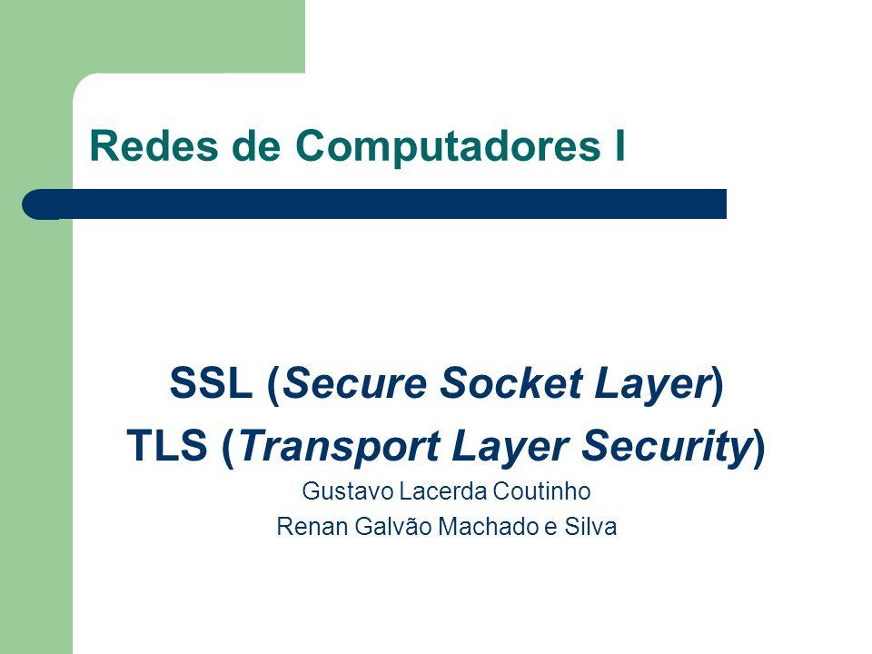 Redes de Computadores I SSL (Secure Socket Layer) TLS (Transport Layer Security) Gustavo Lacerda Coutinho Renan Galvão Machado e Silva