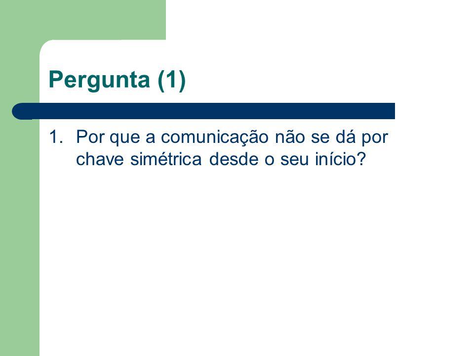 Pergunta (1) 1.Por que a comunicação não se dá por chave simétrica desde o seu início?
