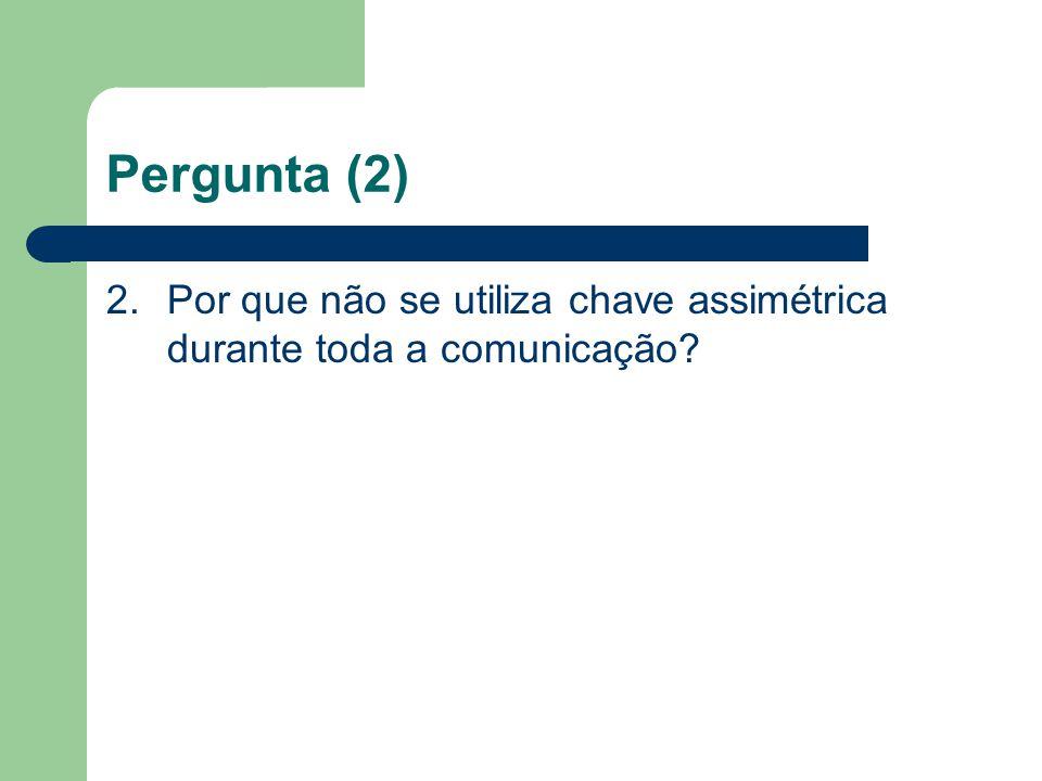 Pergunta (2) 2.Por que não se utiliza chave assimétrica durante toda a comunicação?