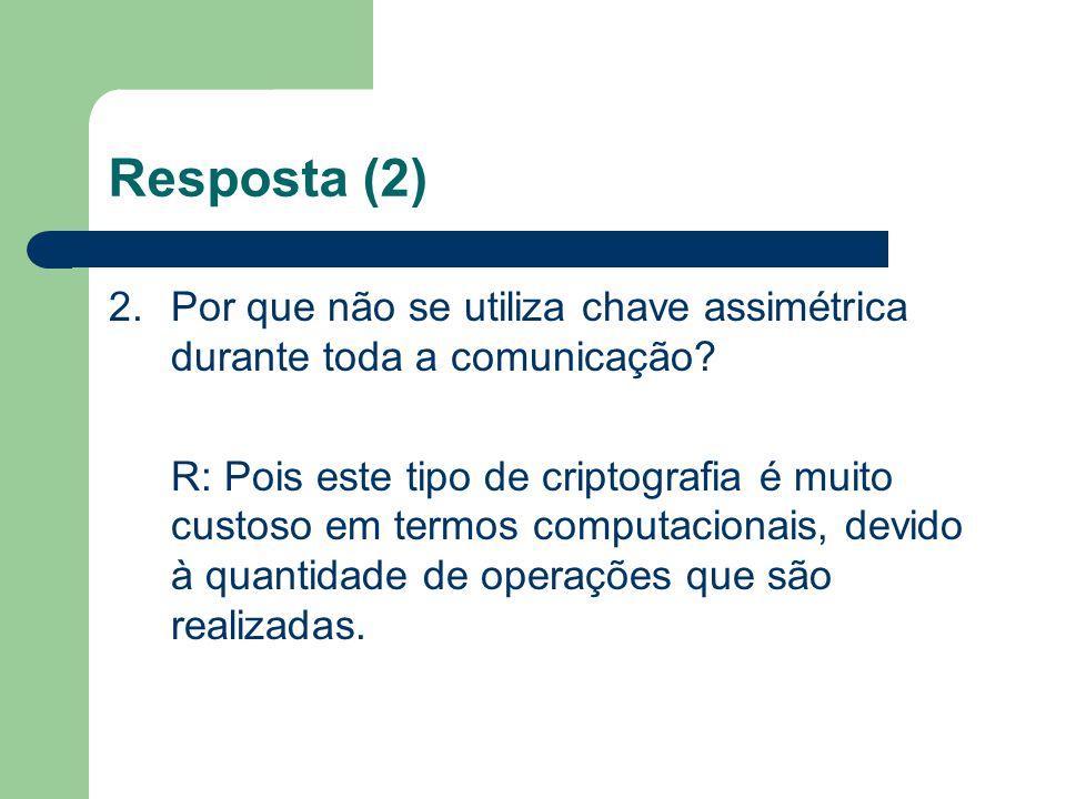 Resposta (2) 2.Por que não se utiliza chave assimétrica durante toda a comunicação? R: Pois este tipo de criptografia é muito custoso em termos comput