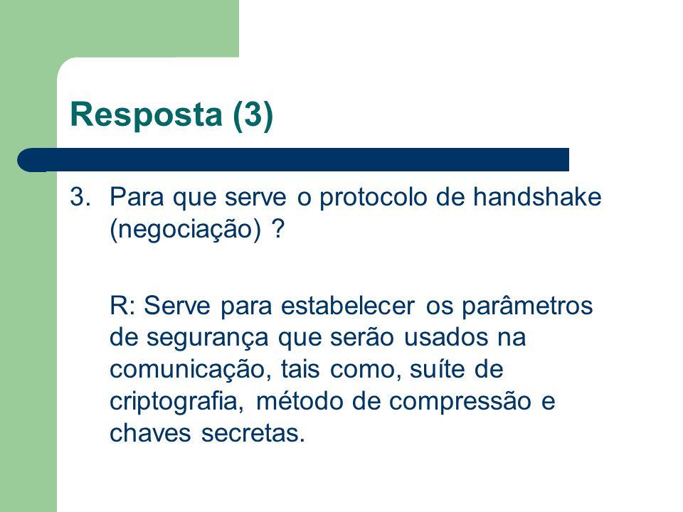 Resposta (3) 3.Para que serve o protocolo de handshake (negociação) ? R: Serve para estabelecer os parâmetros de segurança que serão usados na comunic