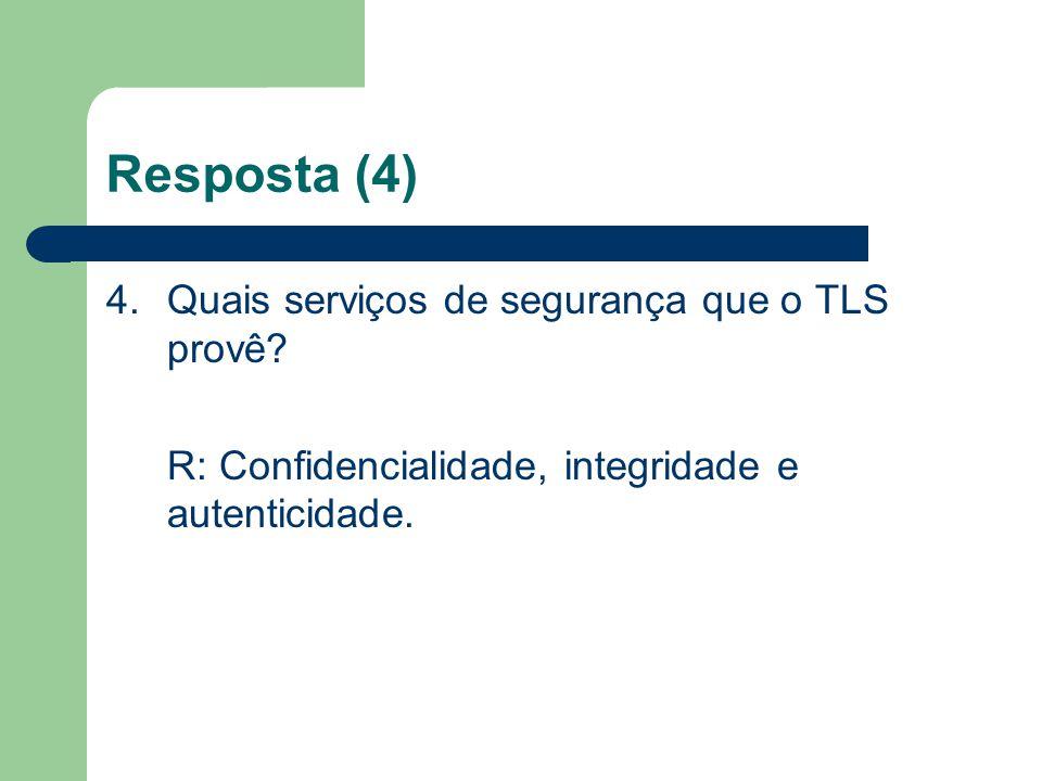 Resposta (4) 4.Quais serviços de segurança que o TLS provê? R: Confidencialidade, integridade e autenticidade.