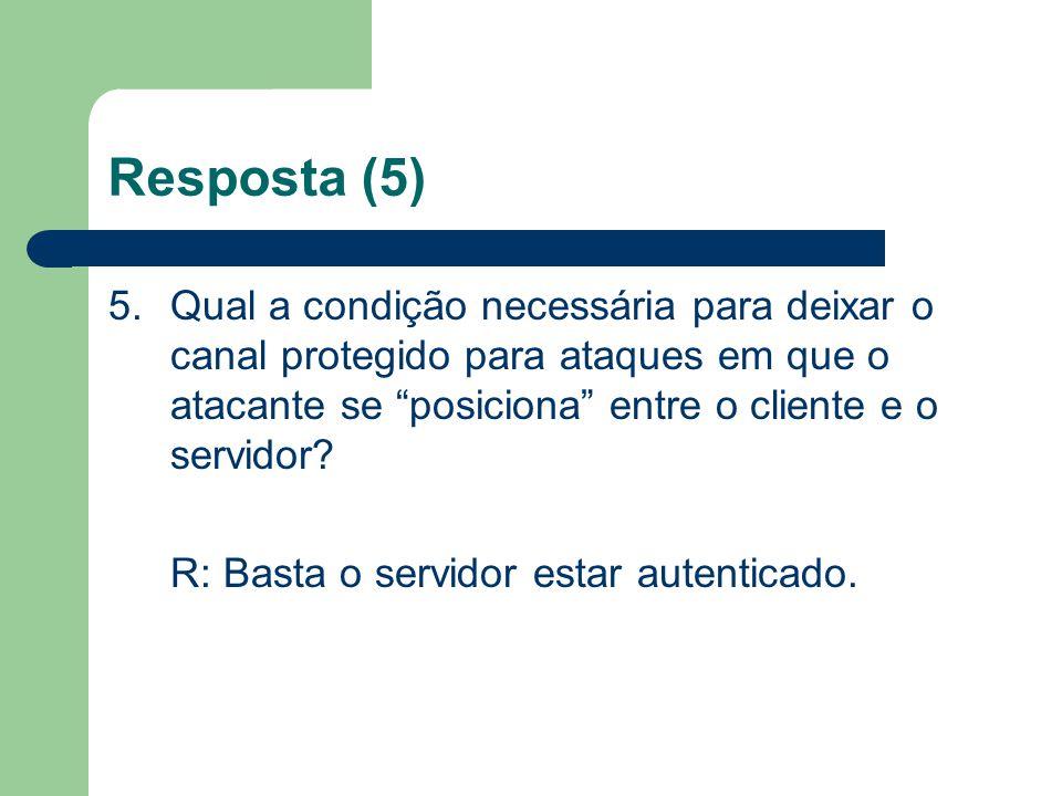 Resposta (5) 5.Qual a condição necessária para deixar o canal protegido para ataques em que o atacante se posiciona entre o cliente e o servidor? R: B