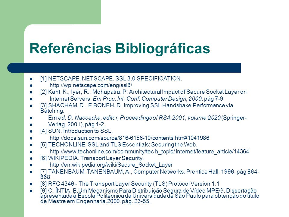 Referências Bibliográficas [1] NETSCAPE. NETSCAPE. SSL 3.0 SPECIFICATION. http://wp.netscape.com/eng/ssl3/ [2] Kant, K., Iyer, R., Mohapatra, P. Archi