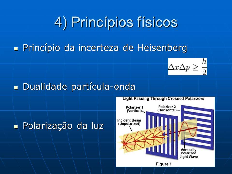 4) Princípios físicos Princípio da incerteza de Heisenberg Princípio da incerteza de Heisenberg Dualidade partícula-onda Dualidade partícula-onda Polarização da luz Polarização da luz