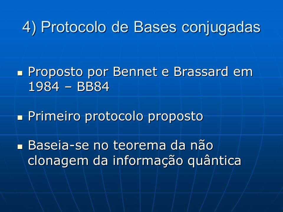 4) Protocolo de Bases conjugadas Proposto por Bennet e Brassard em 1984 – BB84 Proposto por Bennet e Brassard em 1984 – BB84 Primeiro protocolo proposto Primeiro protocolo proposto Baseia-se no teorema da não clonagem da informação quântica Baseia-se no teorema da não clonagem da informação quântica