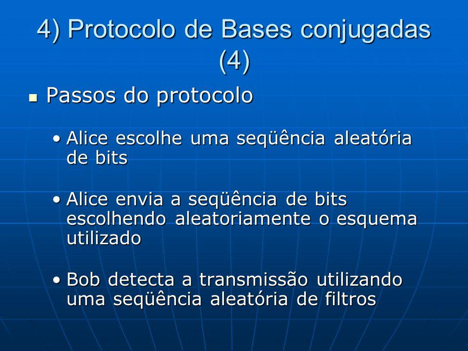 4) Protocolo de Bases conjugadas (4) Passos do protocolo Passos do protocolo Alice escolhe uma seqüência aleatória de bitsAlice escolhe uma seqüência aleatória de bits Alice envia a seqüência de bits escolhendo aleatoriamente o esquema utilizadoAlice envia a seqüência de bits escolhendo aleatoriamente o esquema utilizado Bob detecta a transmissão utilizando uma seqüência aleatória de filtrosBob detecta a transmissão utilizando uma seqüência aleatória de filtros