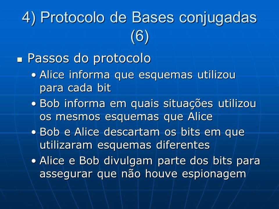 4) Protocolo de Bases conjugadas (6) Passos do protocolo Passos do protocolo Alice informa que esquemas utilizou para cada bitAlice informa que esquemas utilizou para cada bit Bob informa em quais situações utilizou os mesmos esquemas que AliceBob informa em quais situações utilizou os mesmos esquemas que Alice Bob e Alice descartam os bits em que utilizaram esquemas diferentesBob e Alice descartam os bits em que utilizaram esquemas diferentes Alice e Bob divulgam parte dos bits para assegurar que não houve espionagemAlice e Bob divulgam parte dos bits para assegurar que não houve espionagem