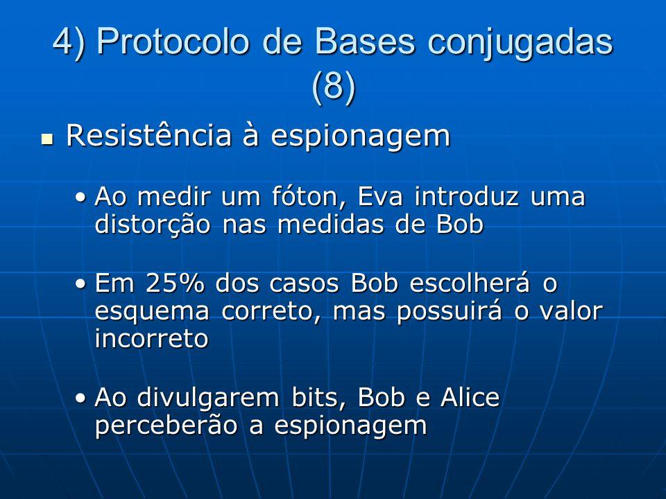 4) Protocolo de Bases conjugadas (8) Resistência à espionagem Resistência à espionagem Ao medir um fóton, Eva introduz uma distorção nas medidas de BobAo medir um fóton, Eva introduz uma distorção nas medidas de Bob Em 25% dos casos Bob escolherá o esquema correto, mas possuirá o valor incorretoEm 25% dos casos Bob escolherá o esquema correto, mas possuirá o valor incorreto Ao divulgarem bits, Bob e Alice perceberão a espionagemAo divulgarem bits, Bob e Alice perceberão a espionagem