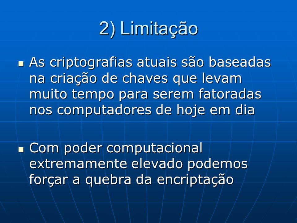 2) Limitação As criptografias atuais são baseadas na criação de chaves que levam muito tempo para serem fatoradas nos computadores de hoje em dia As c