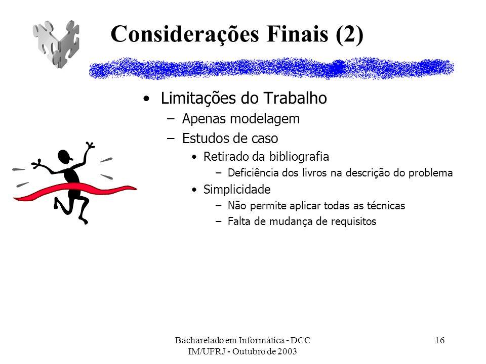 Bacharelado em Informática - DCC IM/UFRJ - Outubro de 2003 16 Considerações Finais (2) Limitações do Trabalho –Apenas modelagem –Estudos de caso Retir