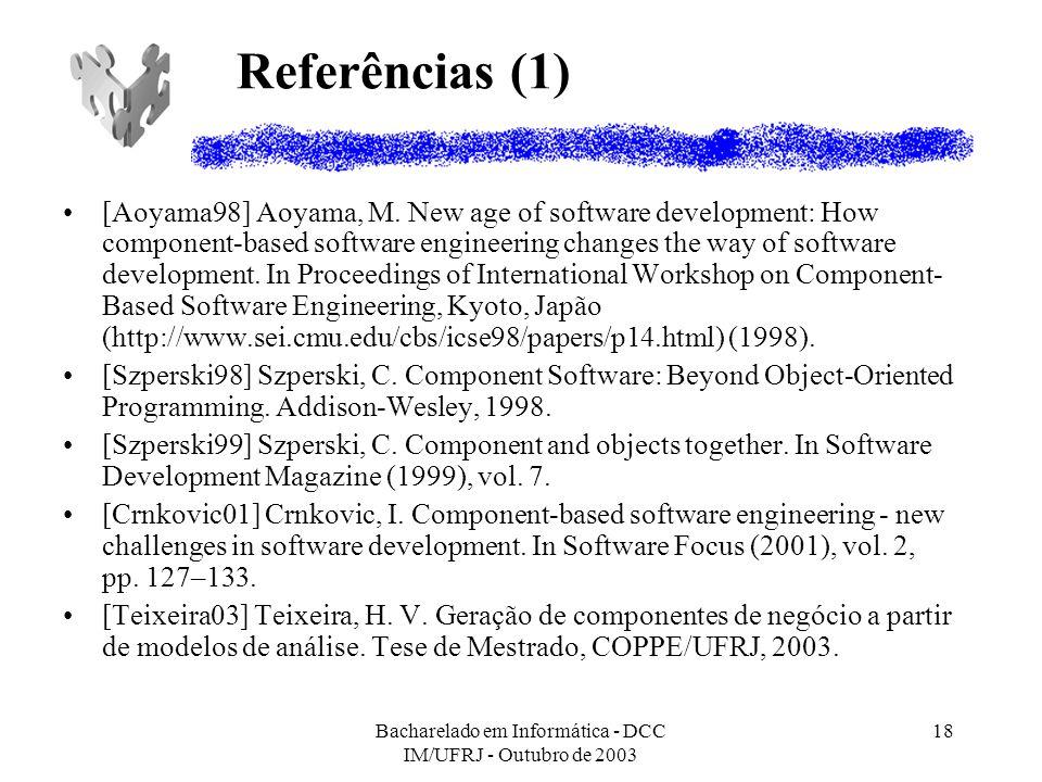 Bacharelado em Informática - DCC IM/UFRJ - Outubro de 2003 18 Referências (1) [Aoyama98] Aoyama, M. New age of software development: How component-bas
