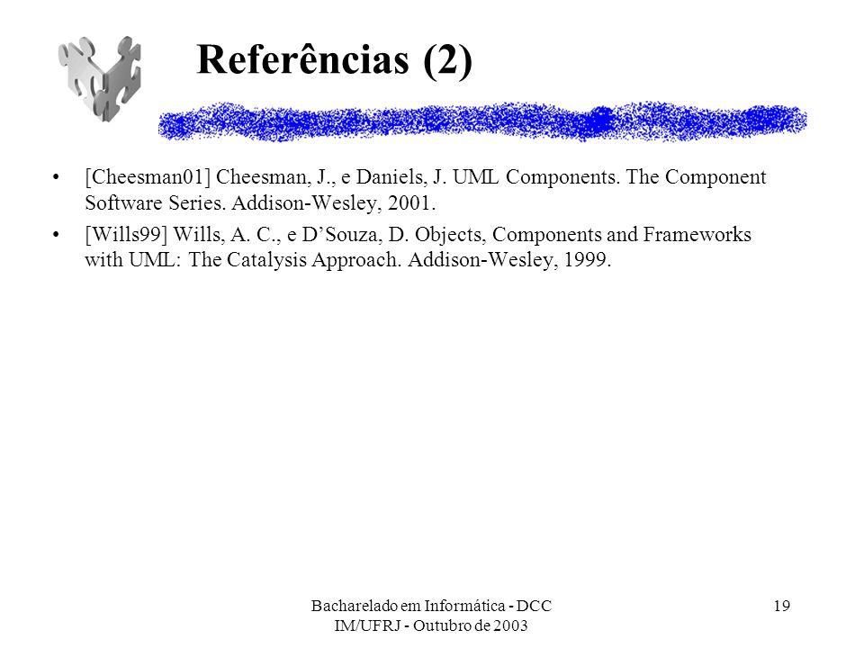Bacharelado em Informática - DCC IM/UFRJ - Outubro de 2003 19 Referências (2) [Cheesman01] Cheesman, J., e Daniels, J. UML Components. The Component S