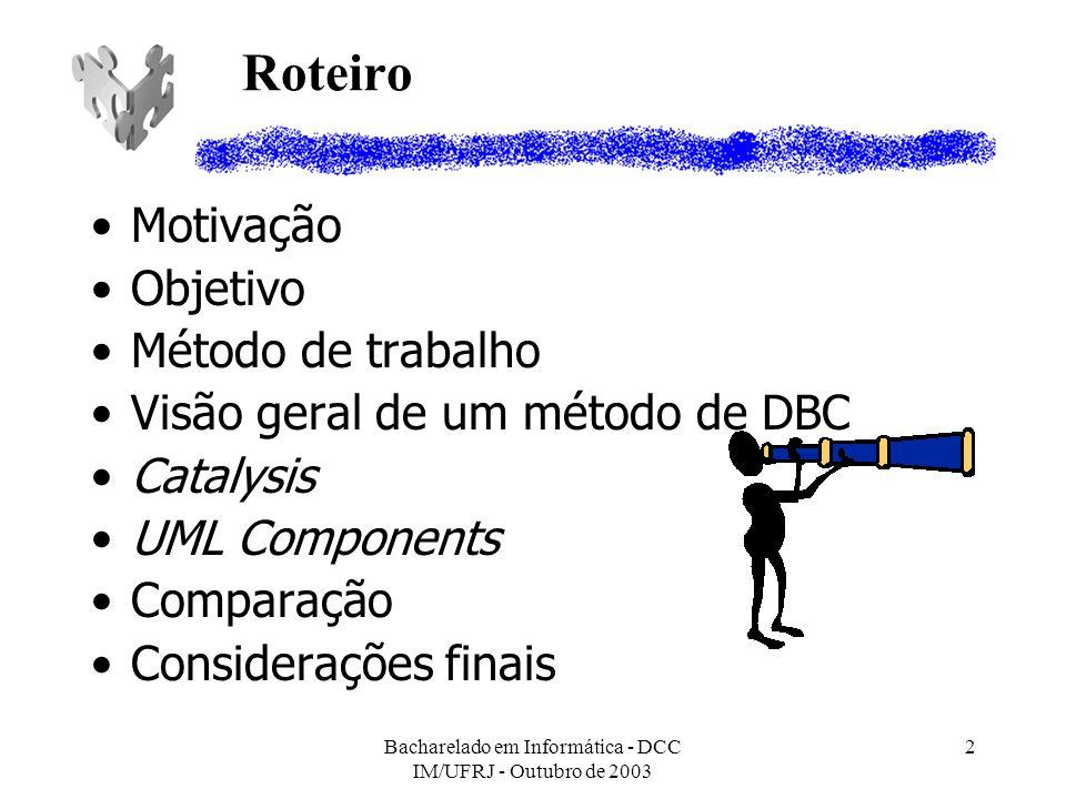 Bacharelado em Informática - DCC IM/UFRJ - Outubro de 2003 2 Roteiro Motivação Objetivo Método de trabalho Visão geral de um método de DBC Catalysis U