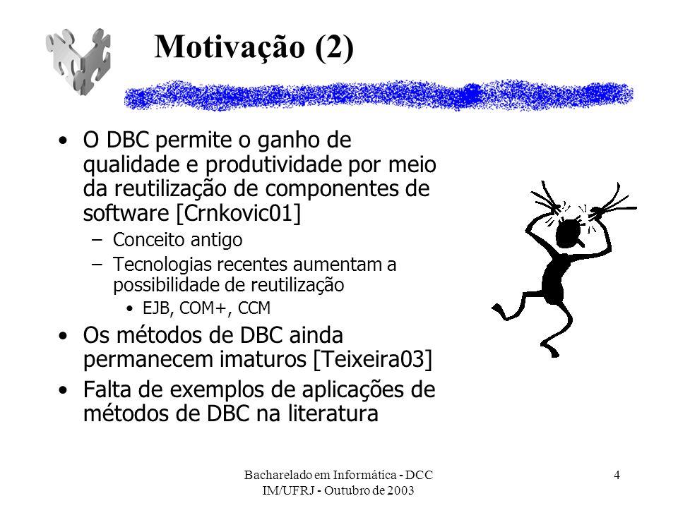 Bacharelado em Informática - DCC IM/UFRJ - Outubro de 2003 5 Objetivo Nosso objetivo é comparar como os métodos atuais de DBC tratam a identificação e representação dos componentes que estão sendo criados Foram selecionados dois métodos: –Catalysis [Wills99] –UML Components [Cheesman01]