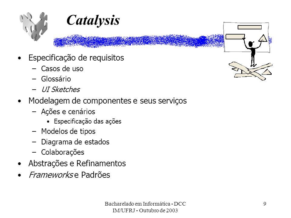 Bacharelado em Informática - DCC IM/UFRJ - Outubro de 2003 10 UML Components Especificação de requisitos –Modelo conceitual –Casos de uso Identificação de componentes –Componentes de sistema –Componentes de negócio Identificação de serviços –Colaboração entre componentes Especificação de serviços –OCL, linguagem natural