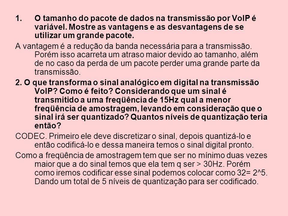 1.O tamanho do pacote de dados na transmissão por VoIP é variável. Mostre as vantagens e as desvantagens de se utilizar um grande pacote. A vantagem é