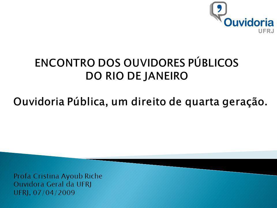 Profa Cristina Ayoub Riche Ouvidora Geral da UFRJ UFRJ, 07/04/2009 ENCONTRO DOS OUVIDORES PÚBLICOS DO RIO DE JANEIRO Ouvidoria Pública, um direito de quarta geração.