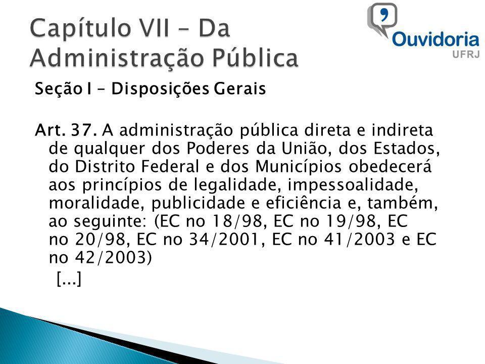 Seção I – Disposições Gerais Art. 37. A administração pública direta e indireta de qualquer dos Poderes da União, dos Estados, do Distrito Federal e d