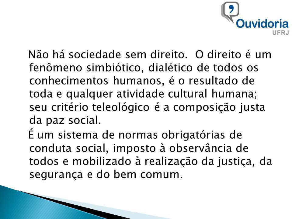 Não há sociedade sem direito. O direito é um fenômeno simbiótico, dialético de todos os conhecimentos humanos, é o resultado de toda e qualquer ativid