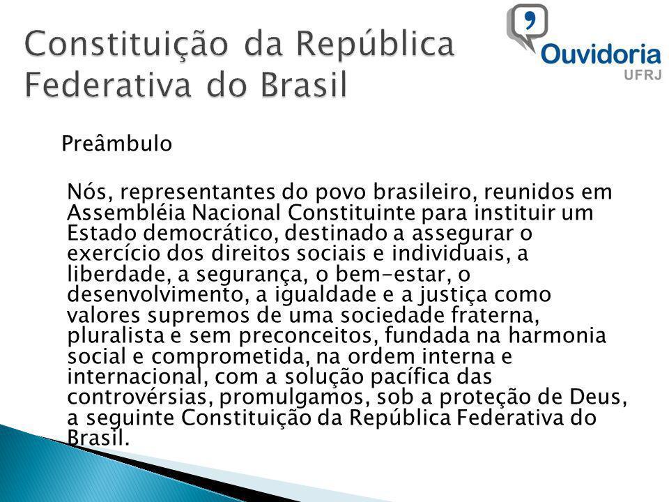 Preâmbulo Nós, representantes do povo brasileiro, reunidos em Assembléia Nacional Constituinte para instituir um Estado democrático, destinado a assegurar o exercício dos direitos sociais e individuais, a liberdade, a segurança, o bem-estar, o desenvolvimento, a igualdade e a justiça como valores supremos de uma sociedade fraterna, pluralista e sem preconceitos, fundada na harmonia social e comprometida, na ordem interna e internacional, com a solução pacífica das controvérsias, promulgamos, sob a proteção de Deus, a seguinte Constituição da República Federativa do Brasil.