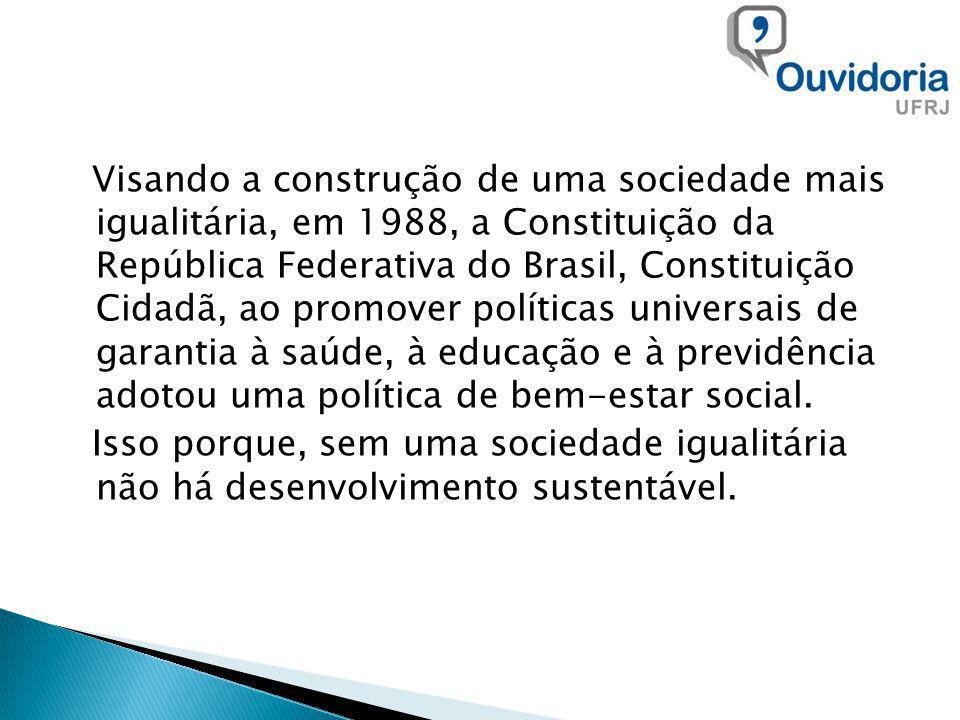 Visando a construção de uma sociedade mais igualitária, em 1988, a Constituição da República Federativa do Brasil, Constituição Cidadã, ao promover políticas universais de garantia à saúde, à educação e à previdência adotou uma política de bem-estar social.