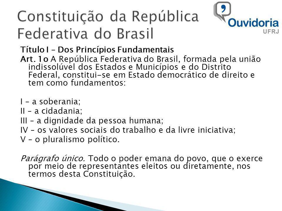 Título I – Dos Princípios Fundamentais Art. 1o A República Federativa do Brasil, formada pela união indissolúvel dos Estados e Municípios e do Distrit