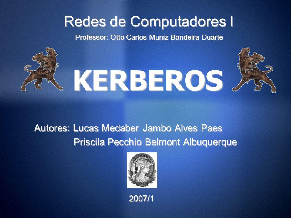 KERBEROS Autores: Lucas Medaber Jambo Alves Paes Priscila Pecchio Belmont Albuquerque Priscila Pecchio Belmont Albuquerque 2007/1 2007/1 Professor: Ot